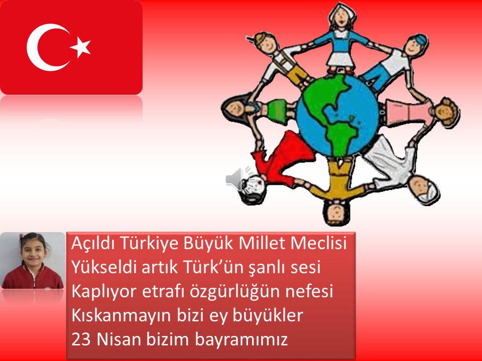 Açıldı Türkiye Büyük Millet Meclisi Yükseldi artık Türk'ün şanlı sesi Kaplıyor etrafı özgürlüğün nefesi Kıskanmayın bizi ey büyükler 23 Nisan bizim bayramımız