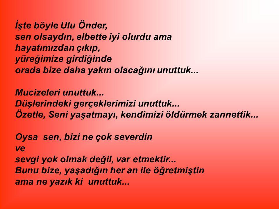 İşte böyle Ulu Önder, sen olsaydın, elbette iyi olurdu ama. hayatımızdan çıkıp, yüreğimize girdiğinde.