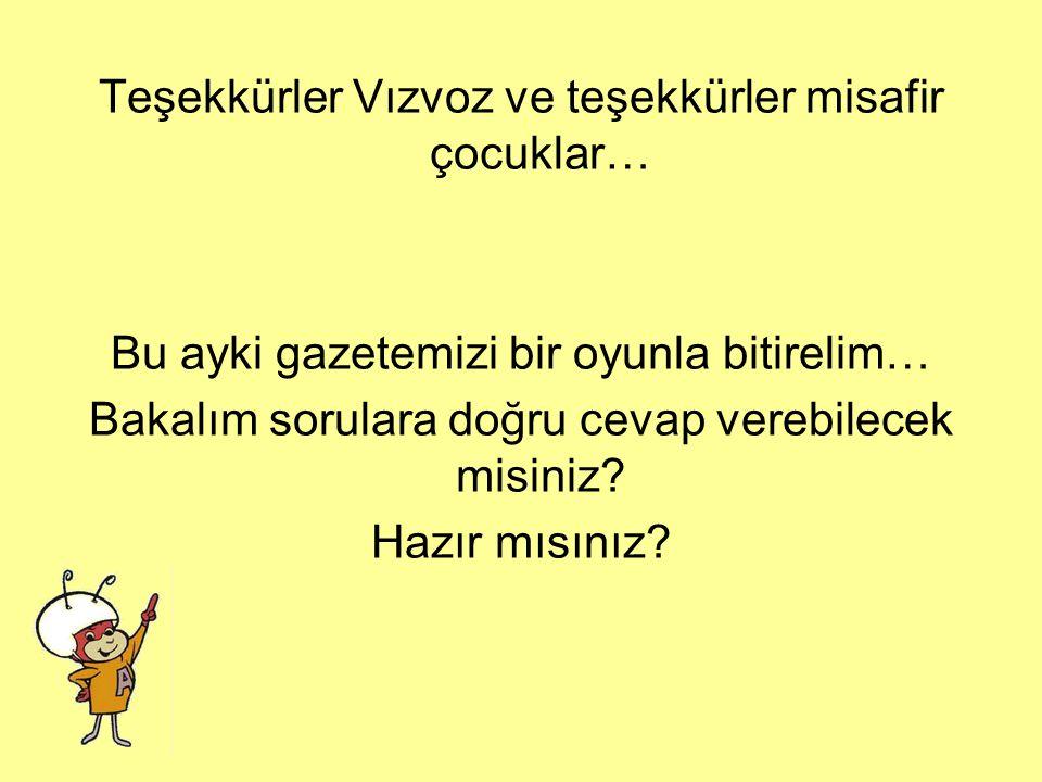 Teşekkürler Vızvoz ve teşekkürler misafir çocuklar… Bu ayki gazetemizi bir oyunla bitirelim… Bakalım sorulara doğru cevap verebilecek misiniz.