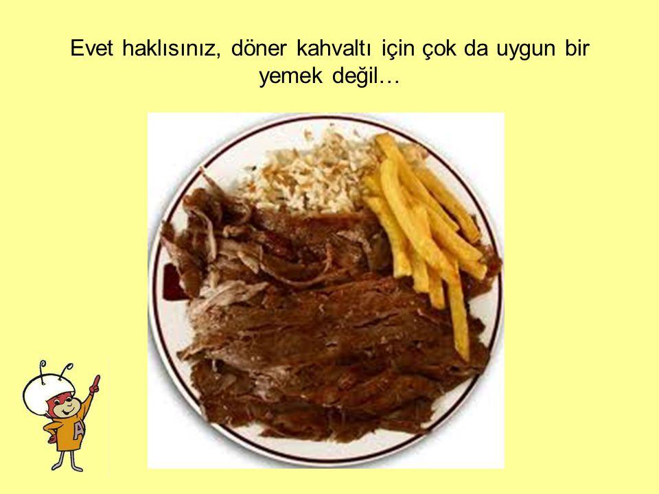 Evet haklısınız, döner kahvaltı için çok da uygun bir yemek değil…