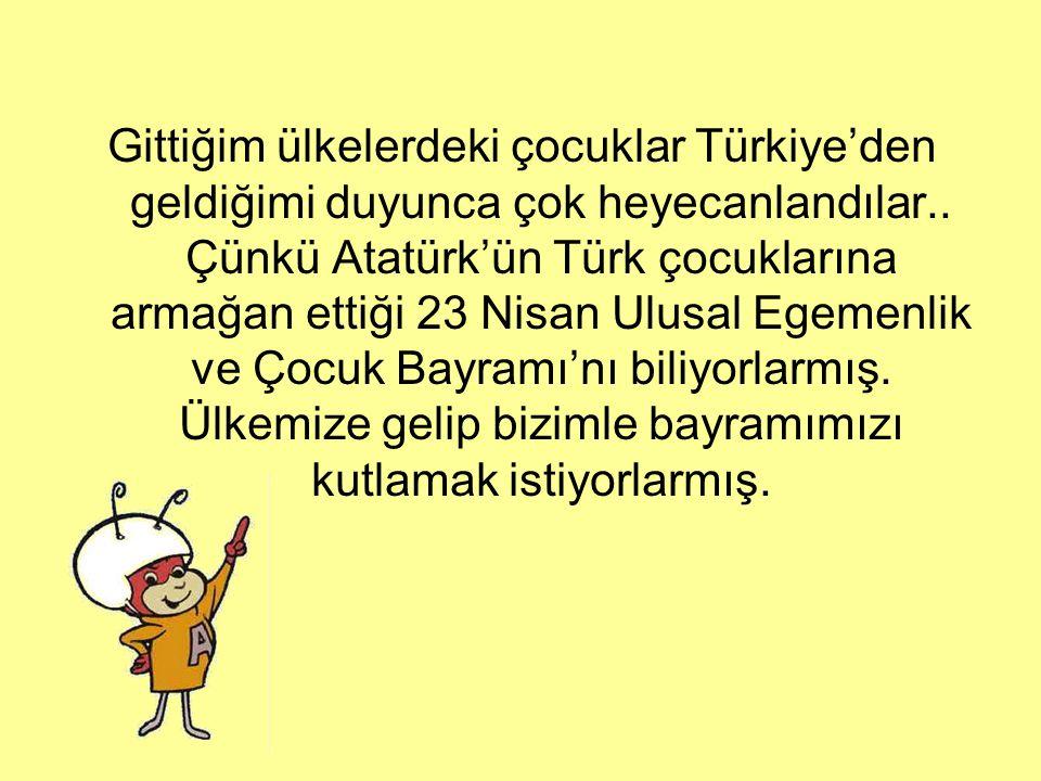 Gittiğim ülkelerdeki çocuklar Türkiye'den geldiğimi duyunca çok heyecanlandılar..