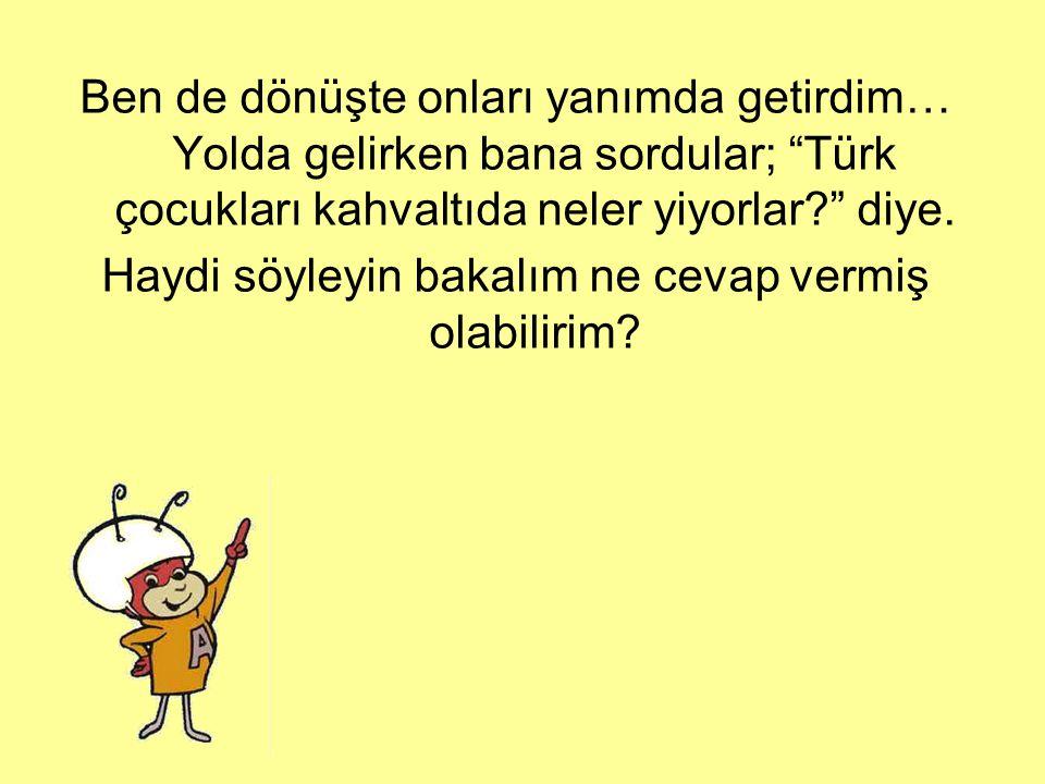 Ben de dönüşte onları yanımda getirdim… Yolda gelirken bana sordular; Türk çocukları kahvaltıda neler yiyorlar diye.