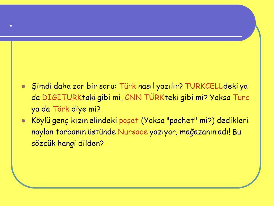 . Şimdi daha zor bir soru: Türk nasıl yazılır TURKCELLdeki ya da DIGITURKtaki gibi mi, CNN TÜRKteki gibi mi Yoksa Turc ya da Törk diye mi