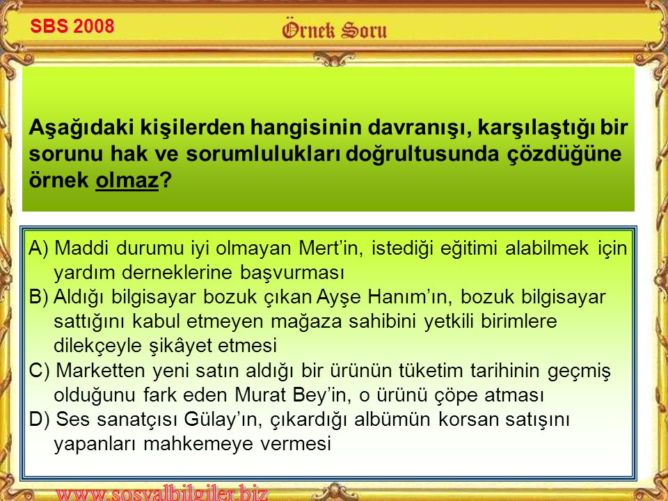 SBS 2008 Aşağıdaki kişilerden hangisinin davranışı, karşılaştığı bir sorunu hak ve sorumlulukları doğrultusunda çözdüğüne örnek olmaz