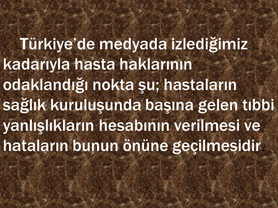 Türkiye'de medyada izlediğimiz kadarıyla hasta haklarının odaklandığı nokta şu; hastaların sağlık kuruluşunda başına gelen tıbbi yanlışlıkların hesabının verilmesi ve hataların bunun önüne geçilmesidir.