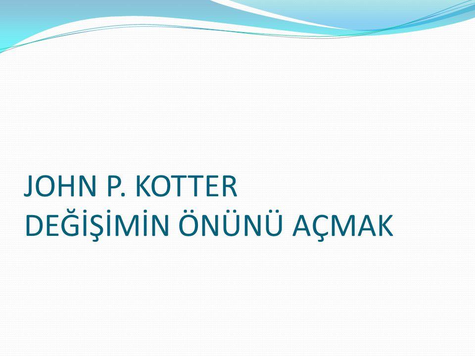 JOHN P. KOTTER DEĞİŞİMİN ÖNÜNÜ AÇMAK