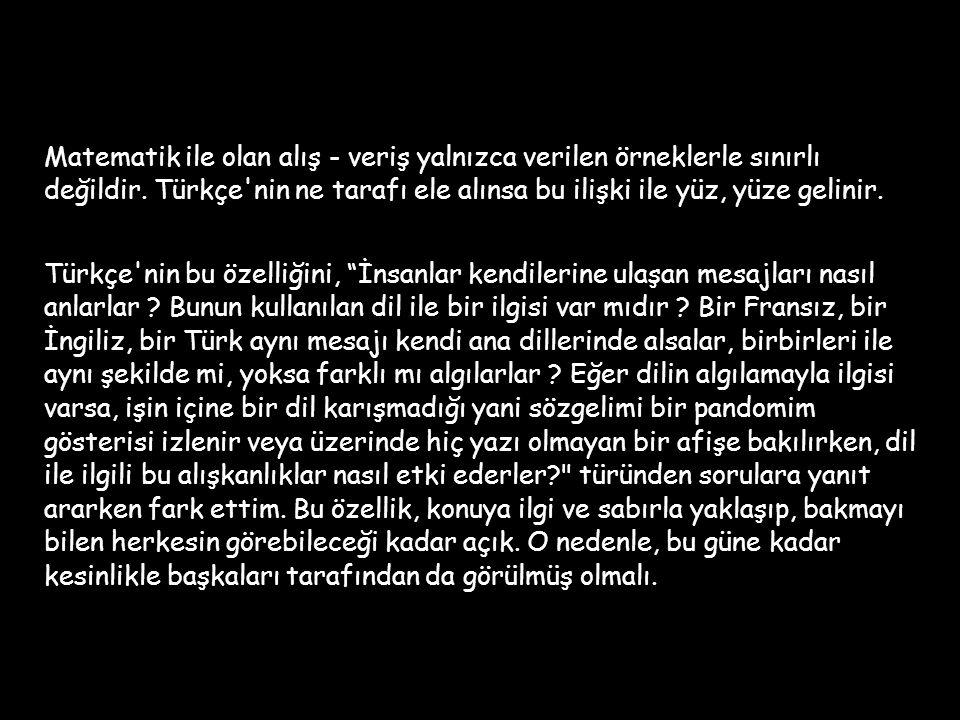 Matematik ile olan alış - veriş yalnızca verilen örneklerle sınırlı değildir. Türkçe nin ne tarafı ele alınsa bu ilişki ile yüz, yüze gelinir.