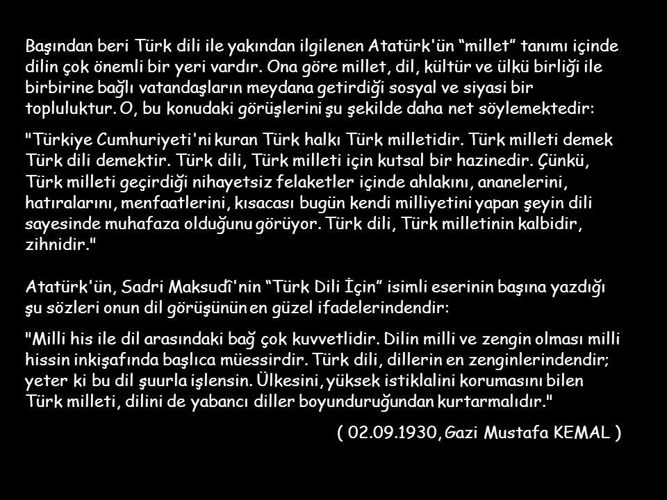 Başından beri Türk dili ile yakından ilgilenen Atatürk ün millet tanımı içinde dilin çok önemli bir yeri vardır. Ona göre millet, dil, kültür ve ülkü birliği ile birbirine bağlı vatandaşların meydana getirdiği sosyal ve siyasi bir topluluktur. O, bu konudaki görüşlerini şu şekilde daha net söylemektedir: