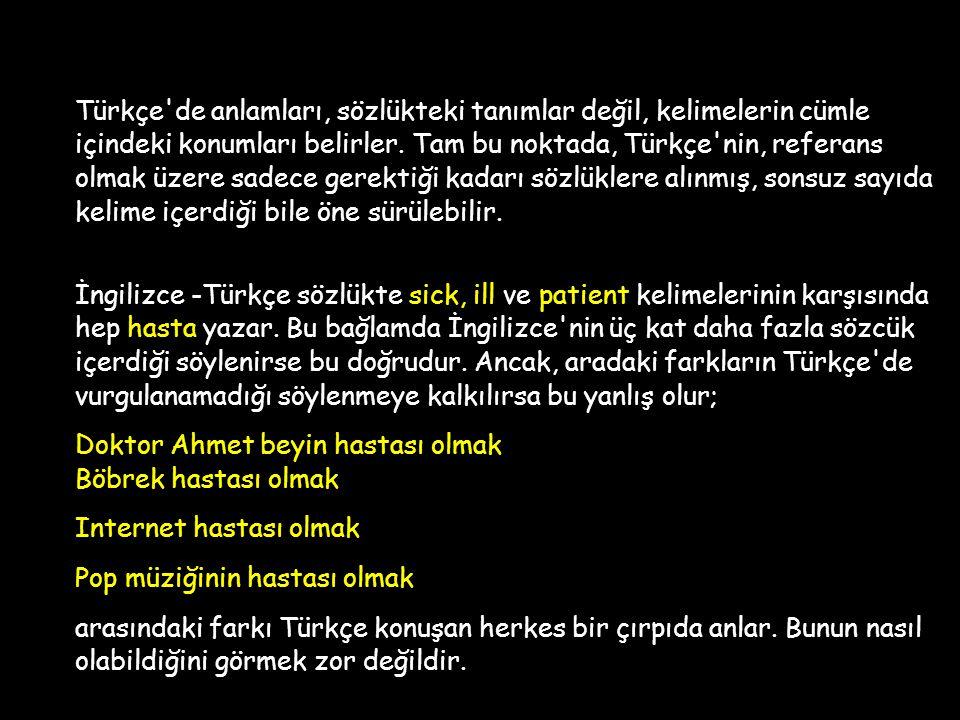 Türkçe de anlamları, sözlükteki tanımlar değil, kelimelerin cümle içindeki konumları belirler. Tam bu noktada, Türkçe nin, referans olmak üzere sadece gerektiği kadarı sözlüklere alınmış, sonsuz sayıda kelime içerdiği bile öne sürülebilir.