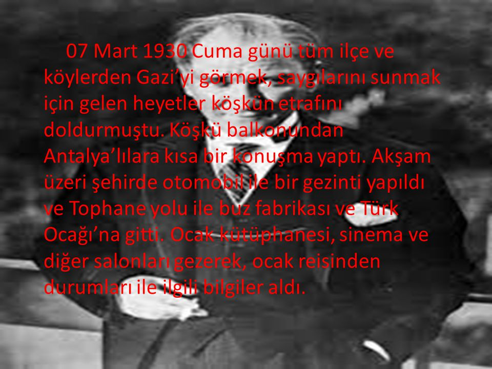 07 Mart 1930 Cuma günü tüm ilçe ve köylerden Gazi'yi görmek, saygılarını sunmak için gelen heyetler köşkün etrafını doldurmuştu.