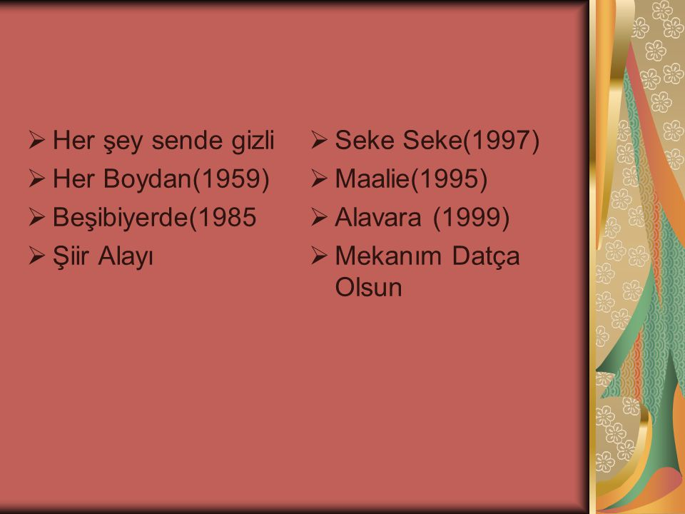 Her şey sende gizli Her Boydan(1959) Beşibiyerde(1985. Şiir Alayı. Seke Seke(1997) Maalie(1995)