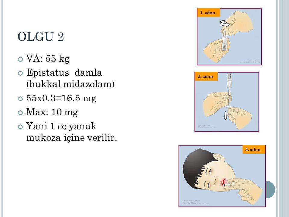 OLGU 2 VA: 55 kg Epistatus damla (bukkal midazolam) 55x0.3=16.5 mg