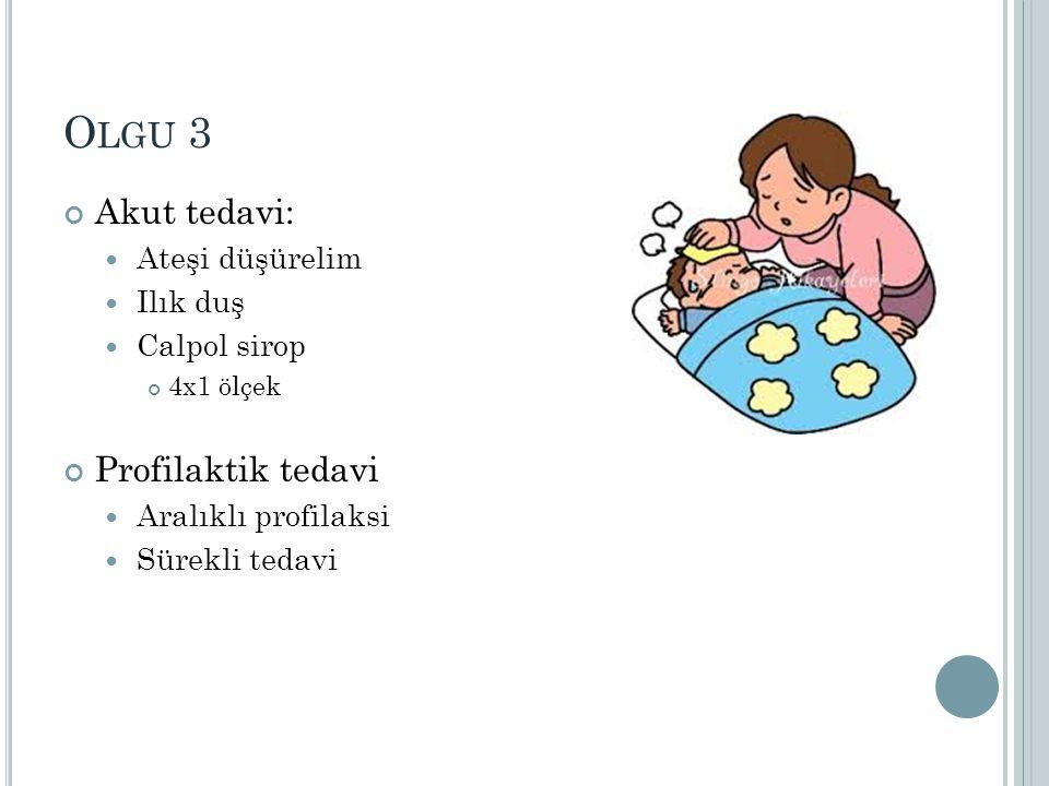 Olgu 3 Akut tedavi: Profilaktik tedavi Ateşi düşürelim Ilık duş