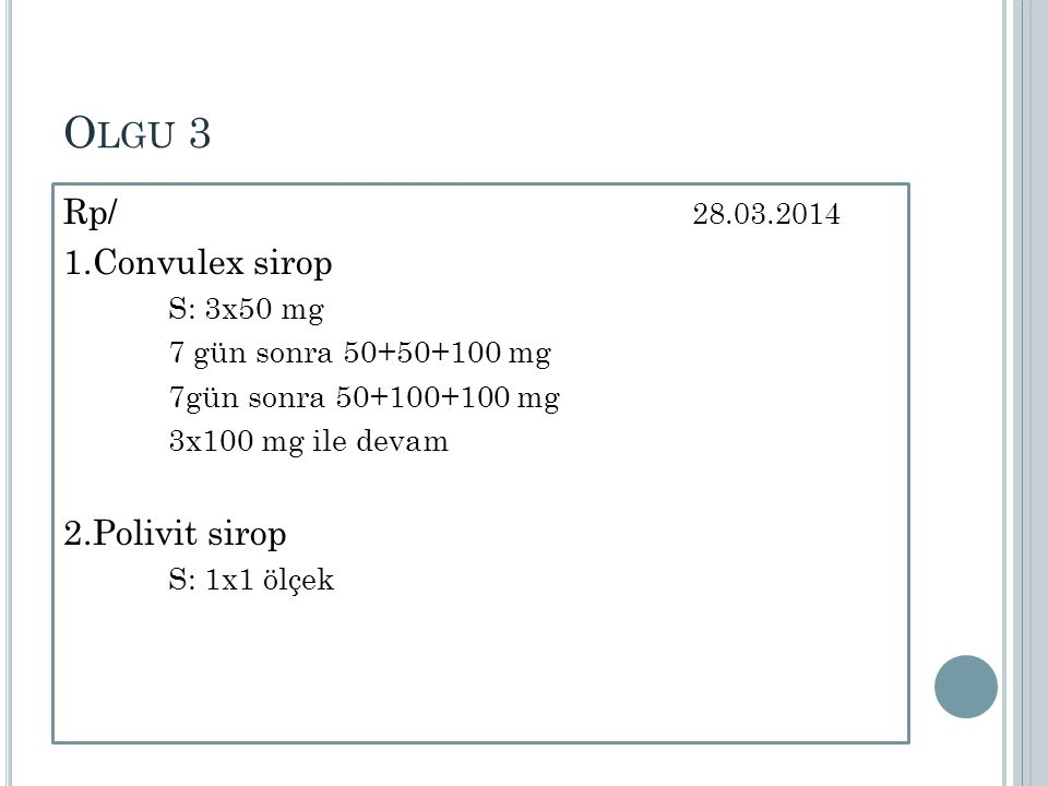 Olgu 3 Rp/ 28.03.2014 1.Convulex sirop 2.Polivit sirop S: 3x50 mg