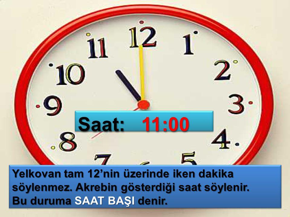 Saat: 11:00 Yelkovan tam 12'nin üzerinde iken dakika söylenmez. Akrebin gösterdiği saat söylenir.
