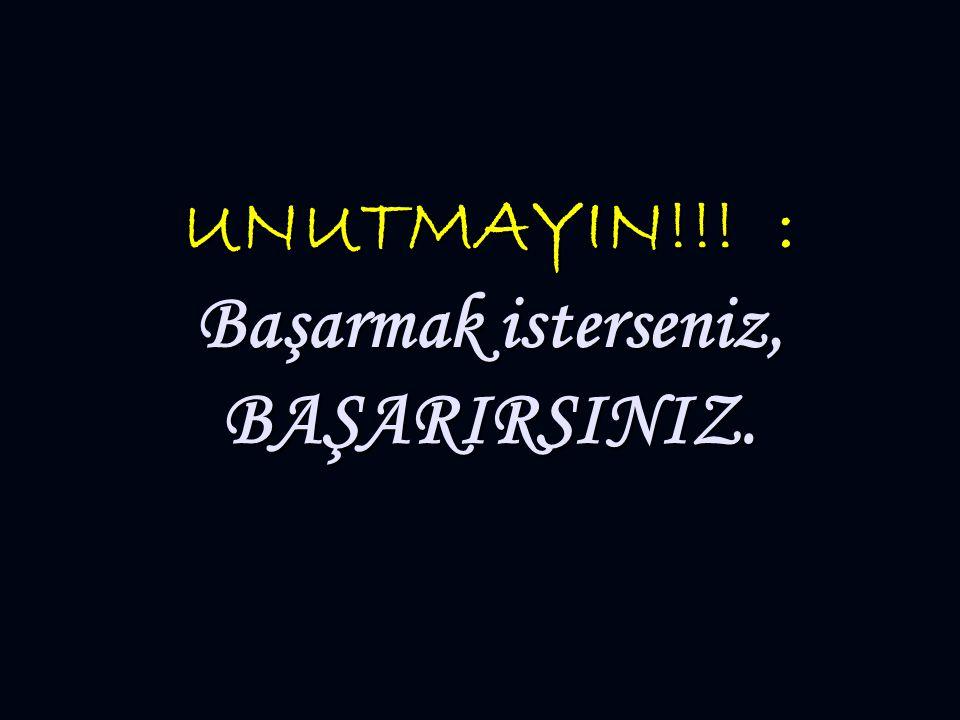 UNUTMAYIN!!! : Başarmak isterseniz, BAŞARIRSINIZ.