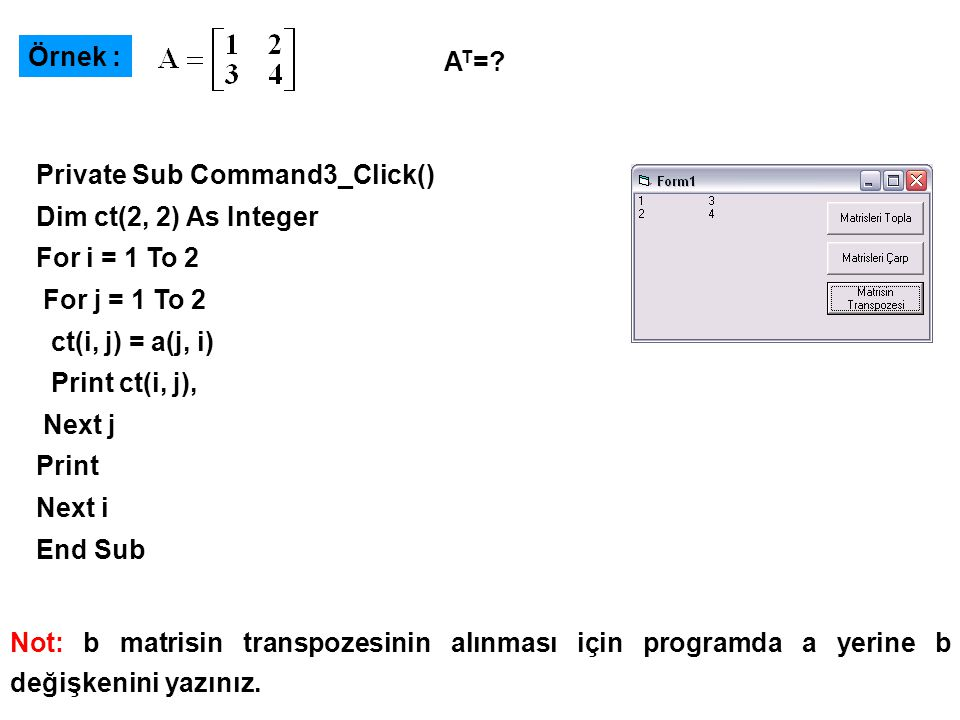 Örnek : AT= Private Sub Command3_Click() Dim ct(2, 2) As Integer. For i = 1 To 2. For j = 1 To 2.