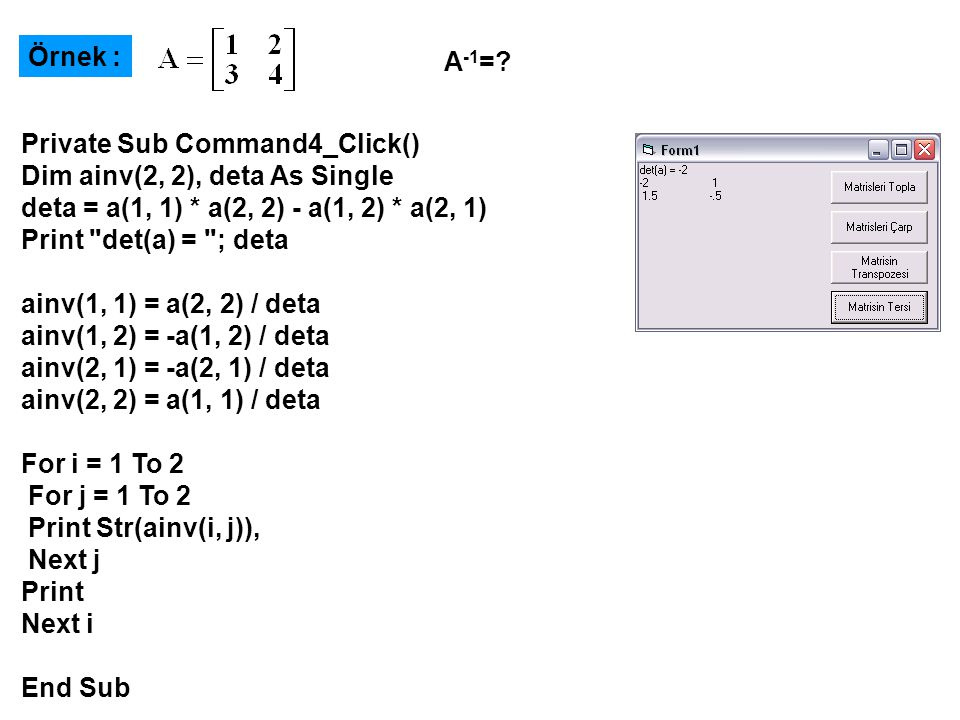 Örnek : A-1= Private Sub Command4_Click() Dim ainv(2, 2), deta As Single. deta = a(1, 1) * a(2, 2) - a(1, 2) * a(2, 1)