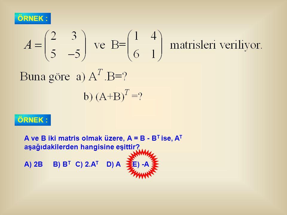 ÖRNEK : ÖRNEK : A ve B iki matris olmak üzere, A = B - BT ise, AT. aşağıdakilerden hangisine eşittir