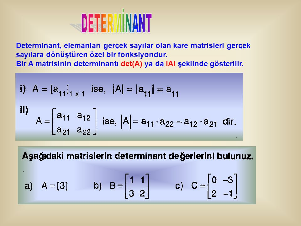 DETERMİNANT Determinant, elemanları gerçek sayılar olan kare matrisleri gerçek sayılara dönüştüren özel bir fonksiyondur.