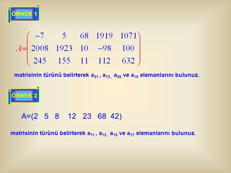 ÖRNEK 1 matrisinin türünü belirterek a31 , a13 , a35 ve a15 elemanlarını bulunuz. ÖRNEK 2. A=(2 5 8 12 23 68 42)