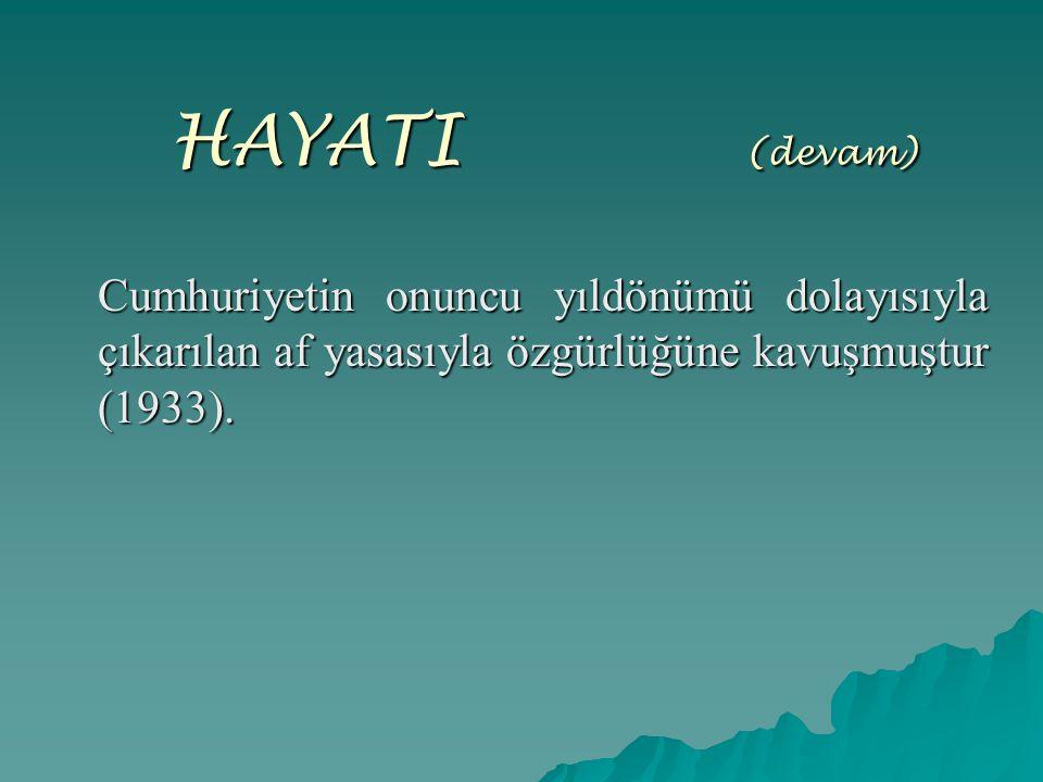 HAYATI (devam) Cumhuriyetin onuncu yıldönümü dolayısıyla çıkarılan af yasasıyla özgürlüğüne kavuşmuştur (1933).