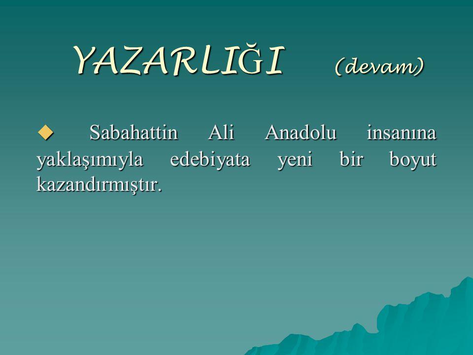 YAZARLIĞI (devam) Sabahattin Ali Anadolu insanına yaklaşımıyla edebiyata yeni bir boyut kazandırmıştır.