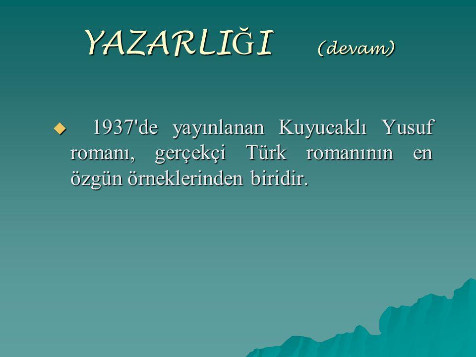 YAZARLIĞI (devam) 1937 de yayınlanan Kuyucaklı Yusuf romanı, gerçekçi Türk romanının en özgün örneklerinden biridir.