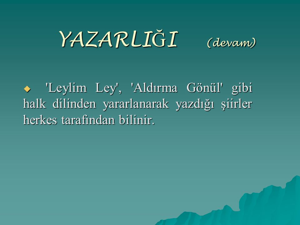 YAZARLIĞI (devam) Leylim Ley , Aldırma Gönül gibi halk dilinden yararlanarak yazdığı şiirler herkes tarafından bilinir.