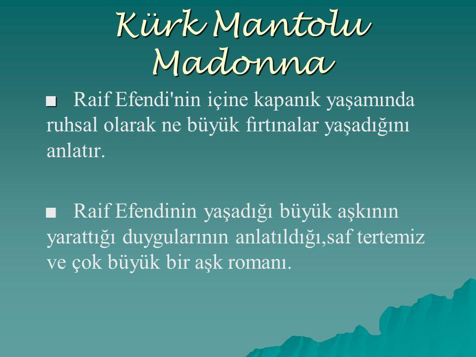 Kürk Mantolu Madonna ■ Raif Efendi nin içine kapanık yaşamında ruhsal olarak ne büyük fırtınalar yaşadığını anlatır.