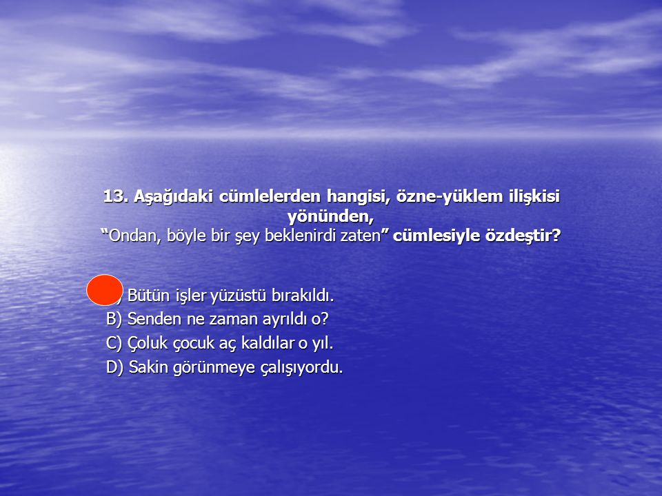 13. Aşağıdaki cümlelerden hangisi, özne-yüklem ilişkisi yönünden, Ondan, böyle bir şey beklenirdi zaten cümlesiyle özdeştir