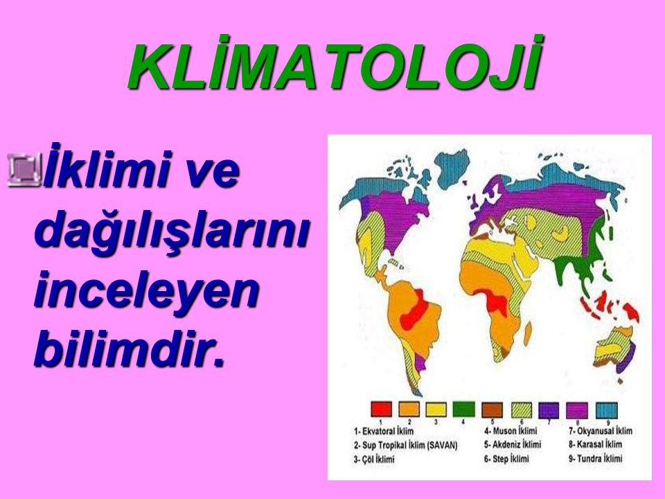 KLİMATOLOJİ İklimi ve dağılışlarını inceleyen bilimdir.