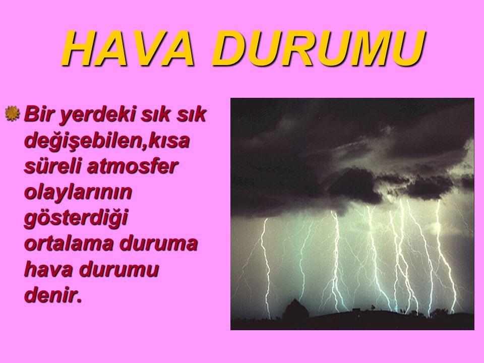 HAVA DURUMU Bir yerdeki sık sık değişebilen,kısa süreli atmosfer olaylarının gösterdiği ortalama duruma hava durumu denir.
