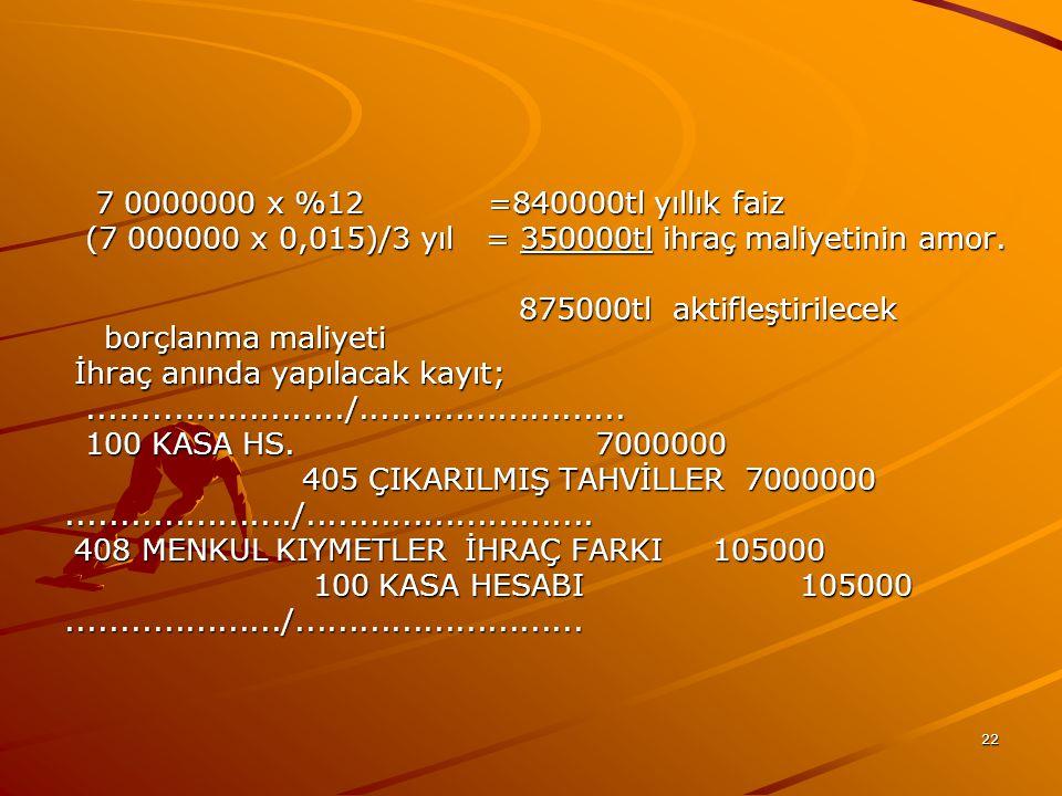 7 0000000 x %12 =840000tl yıllık faiz (7 000000 x 0,015)/3 yıl = 350000tl ihraç maliyetinin amor.