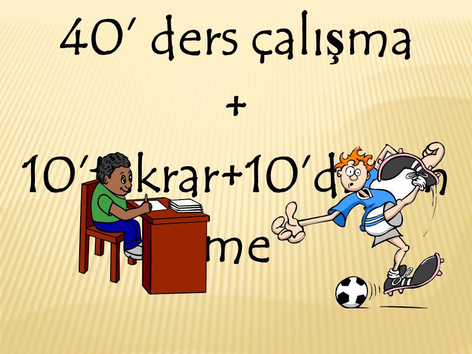 40' ders çalışma + 10'tekrar+10'dinlenme