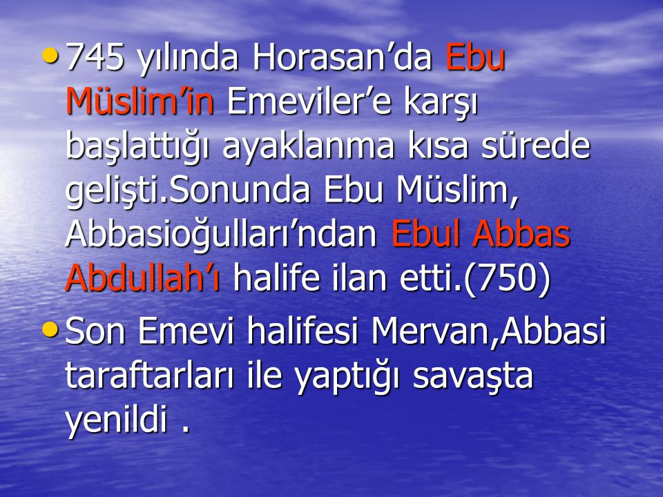 745 yılında Horasan'da Ebu Müslim'in Emeviler'e karşı başlattığı ayaklanma kısa sürede gelişti.Sonunda Ebu Müslim, Abbasioğulları'ndan Ebul Abbas Abdullah'ı halife ilan etti.(750)