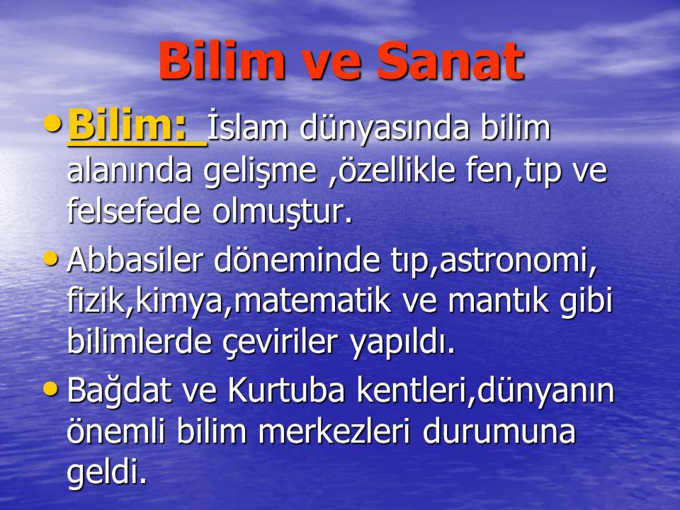 Bilim ve Sanat Bilim: İslam dünyasında bilim alanında gelişme ,özellikle fen,tıp ve felsefede olmuştur.