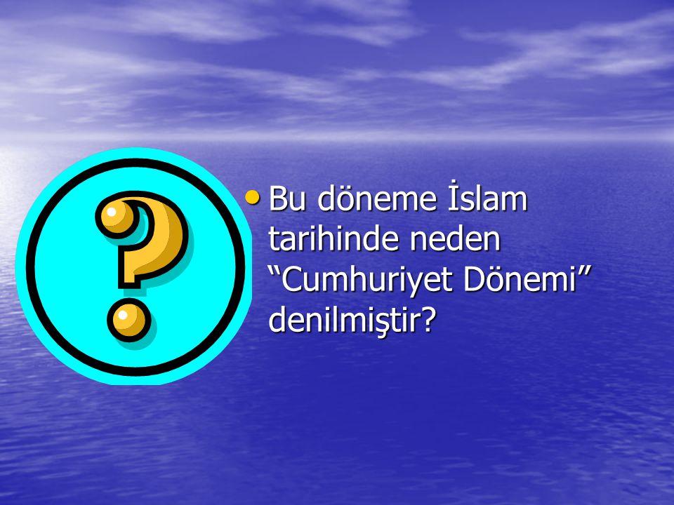 Bu döneme İslam tarihinde neden Cumhuriyet Dönemi denilmiştir