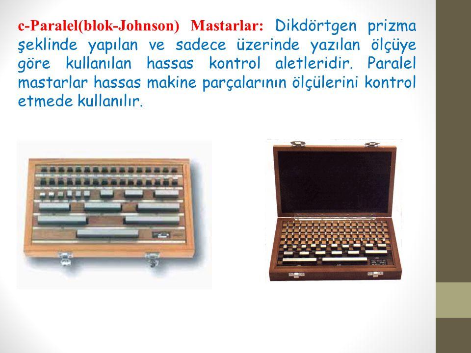 c-Paralel(blok-Johnson) Mastarlar: Dikdörtgen prizma şeklinde yapılan ve sadece üzerinde yazılan ölçüye göre kullanılan hassas kontrol aletleridir.