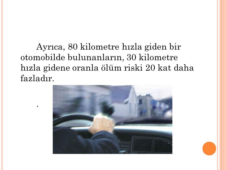 Ayrıca, 80 kilometre hızla giden bir otomobilde bulunanların, 30 kilometre hızla gidene oranla ölüm riski 20 kat daha fazladır. .