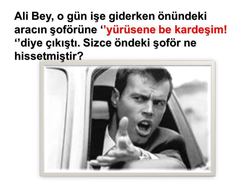 Ali Bey, o gün işe giderken önündeki aracın şoförüne ''yürüsene be kardeşim.