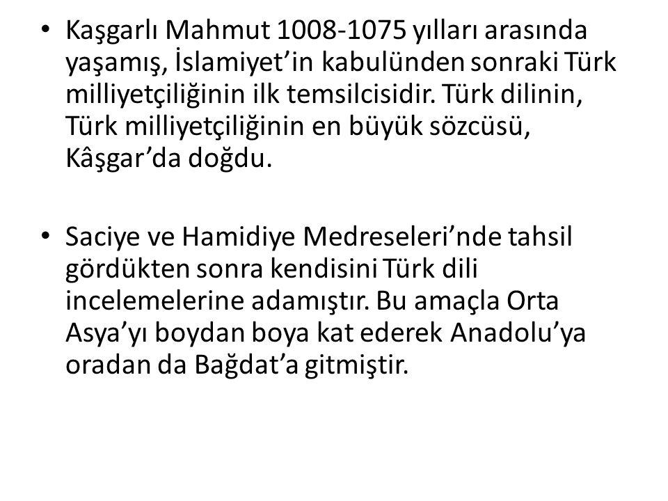 Kaşgarlı Mahmut 1008-1075 yılları arasında yaşamış, İslamiyet'in kabulünden sonraki Türk milliyetçiliğinin ilk temsilcisidir. Türk dilinin, Türk milliyetçiliğinin en büyük sözcüsü, Kâşgar'da doğdu.
