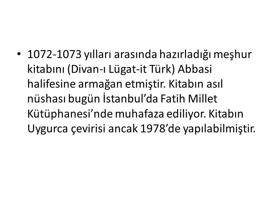1072-1073 yılları arasında hazırladığı meşhur kitabını (Divan-ı Lügat-it Türk) Abbasi halifesine armağan etmiştir.