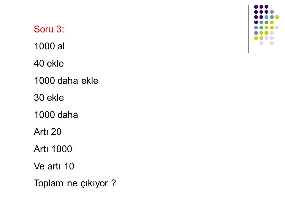Soru 3: 1000 al. 40 ekle. 1000 daha ekle. 30 ekle. 1000 daha. Artı 20. Artı 1000. Ve artı 10.