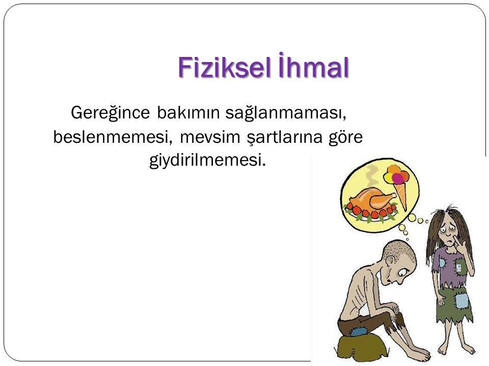 Fiziksel İhmal Gereğince bakımın sağlanmaması, beslenmemesi, mevsim şartlarına göre giydirilmemesi.