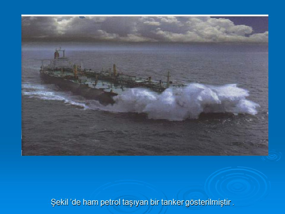 Şekil 'de ham petrol taşıyan bir tanker gösterilmiştir .