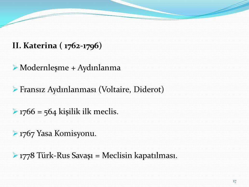II. Katerina ( 1762-1796) Modernleşme + Aydınlanma. Fransız Aydınlanması (Voltaire, Diderot) 1766 = 564 kişilik ilk meclis.