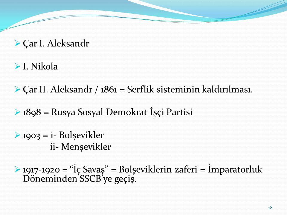 Çar I. Aleksandr I. Nikola. Çar II. Aleksandr / 1861 = Serflik sisteminin kaldırılması. 1898 = Rusya Sosyal Demokrat İşçi Partisi.