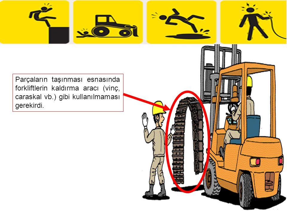 Parçaların taşınması esnasında forkliftlerin kaldırma aracı (vinç, caraskal vb.) gibi kullanılmaması gerekirdi.