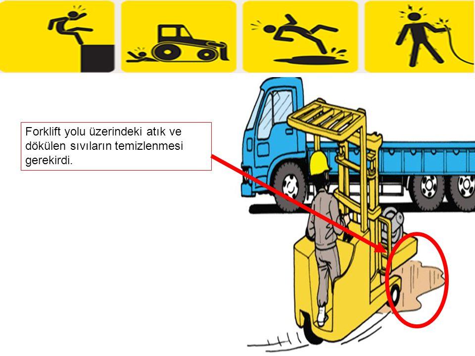 Forklift yolu üzerindeki atık ve dökülen sıvıların temizlenmesi gerekirdi.